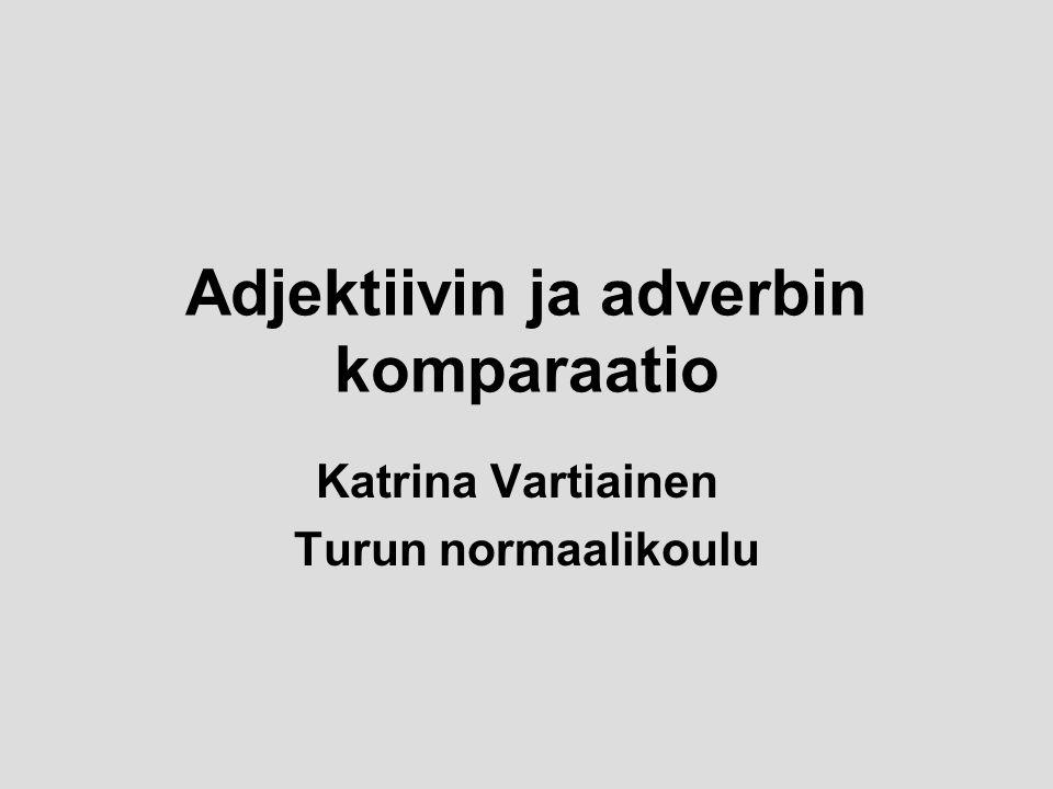 Adjektiivin ja adverbin komparaatio Katrina Vartiainen Turun normaalikoulu
