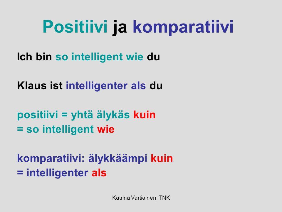 Katrina Vartiainen, TNK Positiivi ja komparatiivi Ich bin so intelligent wie du Klaus ist intelligenter als du positiivi = yhtä älykäs kuin = so intelligent wie komparatiivi: älykkäämpi kuin = intelligenter als