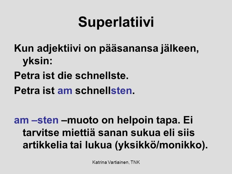 Katrina Vartiainen, TNK Superlatiivi Kun adjektiivi on pääsanansa jälkeen, yksin: Petra ist die schnellste.