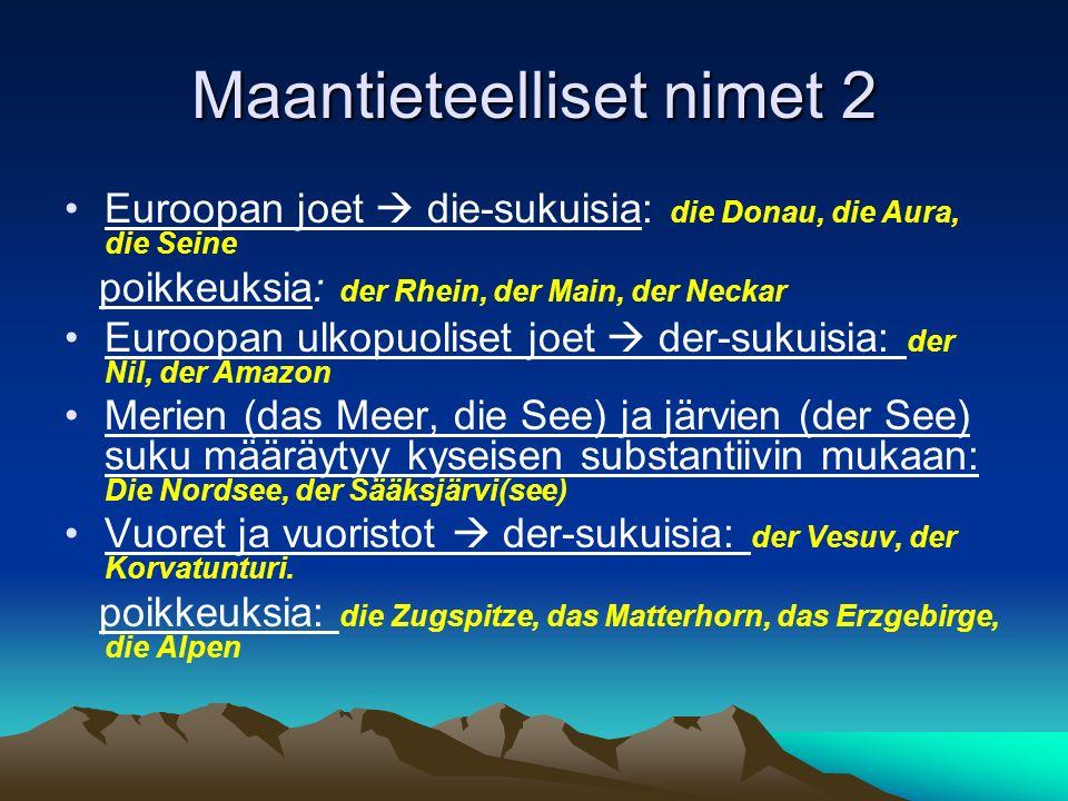 Maantieteelliset nimet 2 Euroopan joet die-sukuisia: die Donau, die Aura, die Seine poikkeuksia: der Rhein, der Main, der Neckar Euroopan ulkopuoliset joet der-sukuisia: der Nil, der Amazon Merien (das Meer, die See) ja järvien (der See) suku määräytyy kyseisen substantiivin mukaan: Die Nordsee, der Sääksjärvi(see) Vuoret ja vuoristot der-sukuisia: der Vesuv, der Korvatunturi.