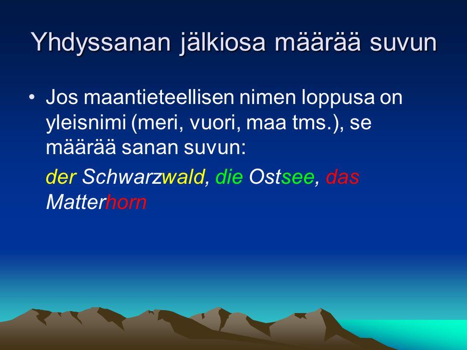 Yhdyssanan jälkiosa määrää suvun Jos maantieteellisen nimen loppusa on yleisnimi (meri, vuori, maa tms.), se määrää sanan suvun: der Schwarzwald, die Ostsee, das Matterhorn