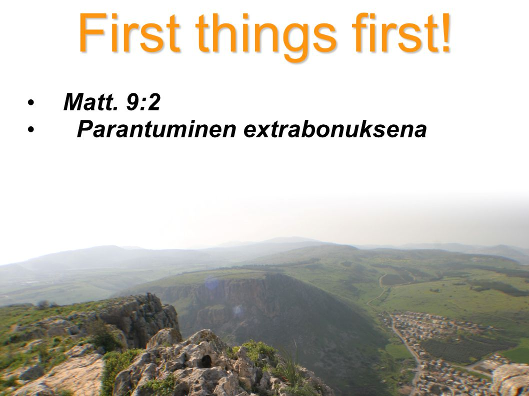 First things first! Matt. 9:2 Parantuminen extrabonuksena