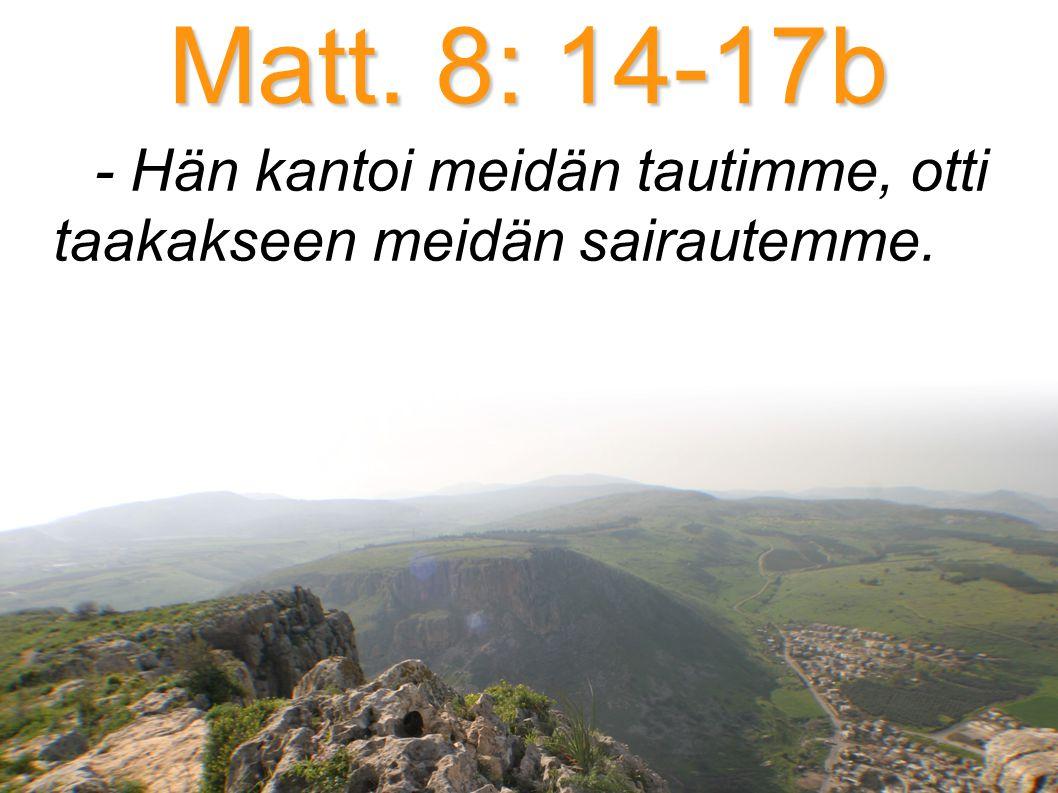 Matt. 8: 14-17b - Hän kantoi meidän tautimme, otti taakakseen meidän sairautemme.