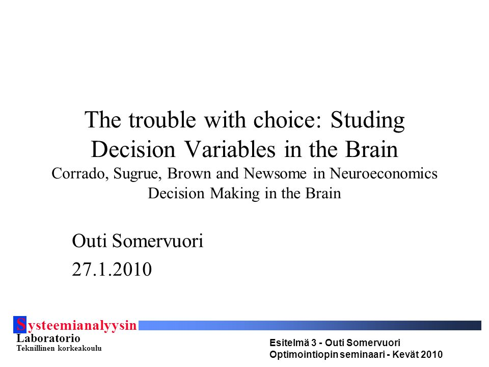 S ysteemianalyysin Laboratorio Teknillinen korkeakoulu Esitelmä 3 - Outi Somervuori Optimointiopin seminaari - Kevät 2010 The trouble with choice: Studing Decision Variables in the Brain Corrado, Sugrue, Brown and Newsome in Neuroeconomics Decision Making in the Brain Outi Somervuori 27.1.2010