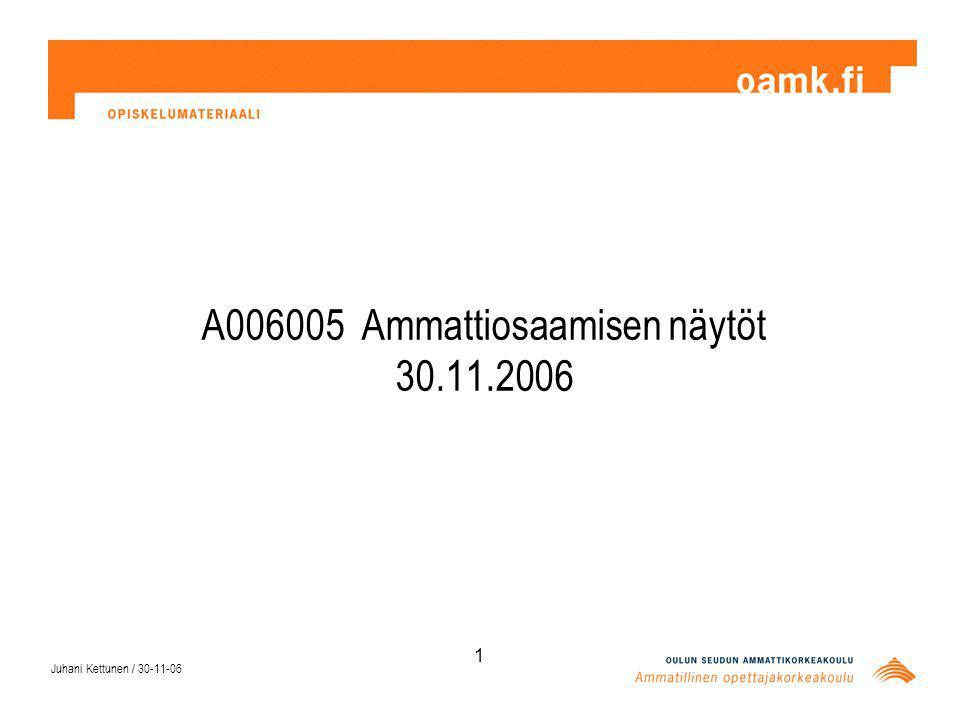 Juhani Kettunen / 30-11-06 1 A006005 Ammattiosaamisen näytöt 30.11.2006