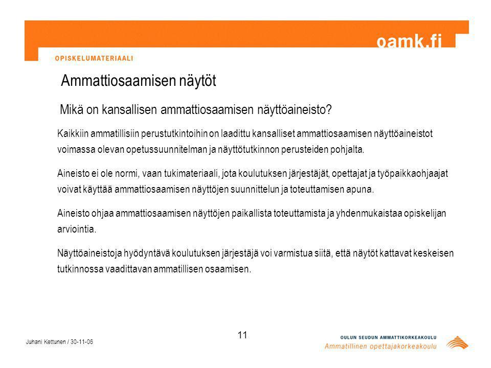 Juhani Kettunen / 30-11-06 11 Ammattiosaamisen näytöt Mikä on kansallisen ammattiosaamisen näyttöaineisto.