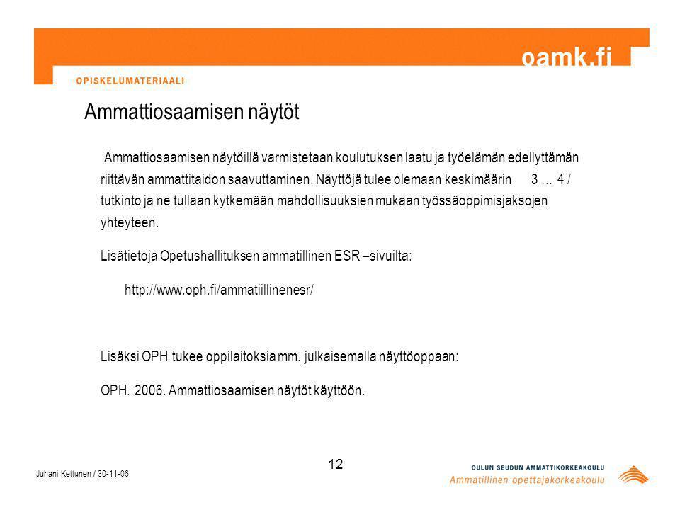 Juhani Kettunen / 30-11-06 12 Ammattiosaamisen näytöt Ammattiosaamisen näytöillä varmistetaan koulutuksen laatu ja työelämän edellyttämän riittävän ammattitaidon saavuttaminen.