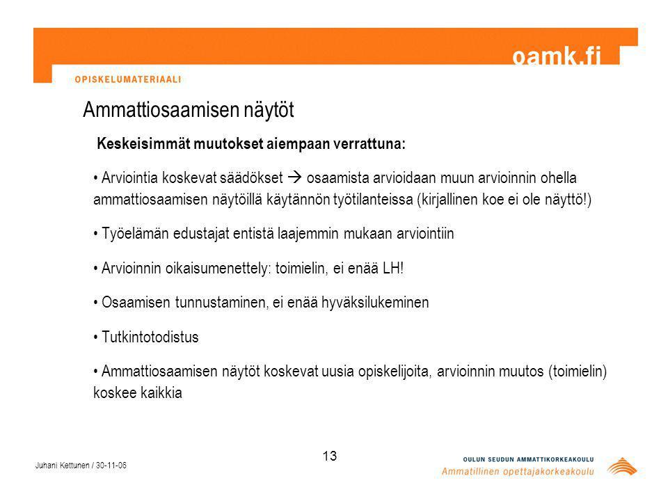 Juhani Kettunen / 30-11-06 13 Ammattiosaamisen näytöt Keskeisimmät muutokset aiempaan verrattuna: Arviointia koskevat säädökset  osaamista arvioidaan muun arvioinnin ohella ammattiosaamisen näytöillä käytännön työtilanteissa (kirjallinen koe ei ole näyttö!) Työelämän edustajat entistä laajemmin mukaan arviointiin Arvioinnin oikaisumenettely: toimielin, ei enää LH.