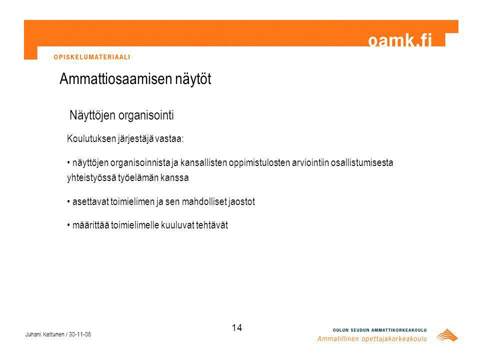 Juhani Kettunen / 30-11-06 14 Ammattiosaamisen näytöt Näyttöjen organisointi Koulutuksen järjestäjä vastaa: näyttöjen organisoinnista ja kansallisten oppimistulosten arviointiin osallistumisesta yhteistyössä työelämän kanssa asettavat toimielimen ja sen mahdolliset jaostot määrittää toimielimelle kuuluvat tehtävät