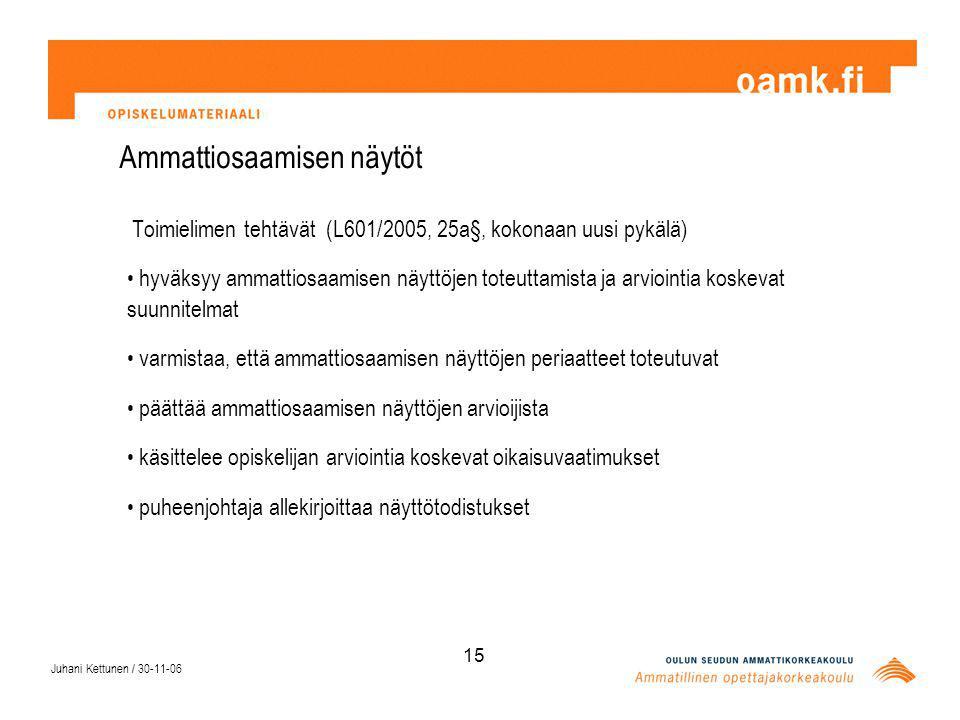 Juhani Kettunen / 30-11-06 15 Ammattiosaamisen näytöt Toimielimen tehtävät (L601/2005, 25a§, kokonaan uusi pykälä) hyväksyy ammattiosaamisen näyttöjen toteuttamista ja arviointia koskevat suunnitelmat varmistaa, että ammattiosaamisen näyttöjen periaatteet toteutuvat päättää ammattiosaamisen näyttöjen arvioijista käsittelee opiskelijan arviointia koskevat oikaisuvaatimukset puheenjohtaja allekirjoittaa näyttötodistukset
