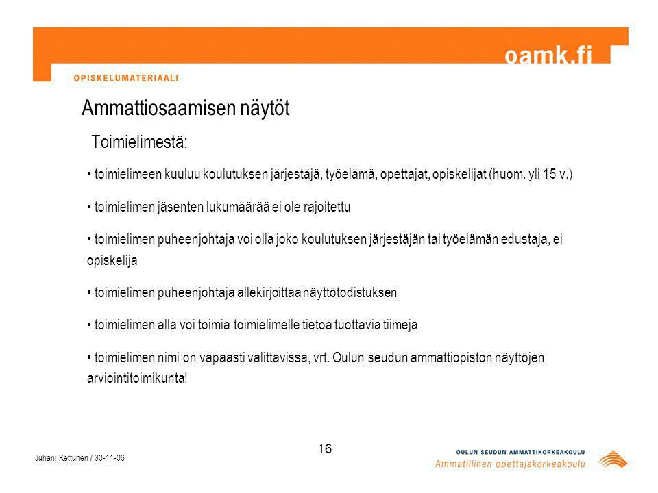 Juhani Kettunen / 30-11-06 16 Ammattiosaamisen näytöt Toimielimestä: toimielimeen kuuluu koulutuksen järjestäjä, työelämä, opettajat, opiskelijat (huom.