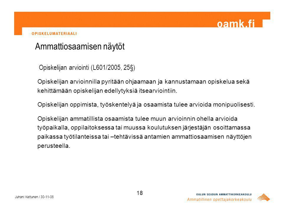 Juhani Kettunen / 30-11-06 18 Ammattiosaamisen näytöt Opiskelijan arviointi (L601/2005, 25§) Opiskelijan arvioinnilla pyritään ohjaamaan ja kannustamaan opiskelua sekä kehittämään opiskelijan edellytyksiä itsearviointiin.