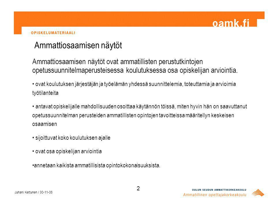 Juhani Kettunen / 30-11-06 2 Ammattiosaamisen näytöt Ammattiosaamisen näytöt ovat ammatillisten perustutkintojen opetussuunnitelmaperusteisessa koulutuksessa osa opiskelijan arviointia.