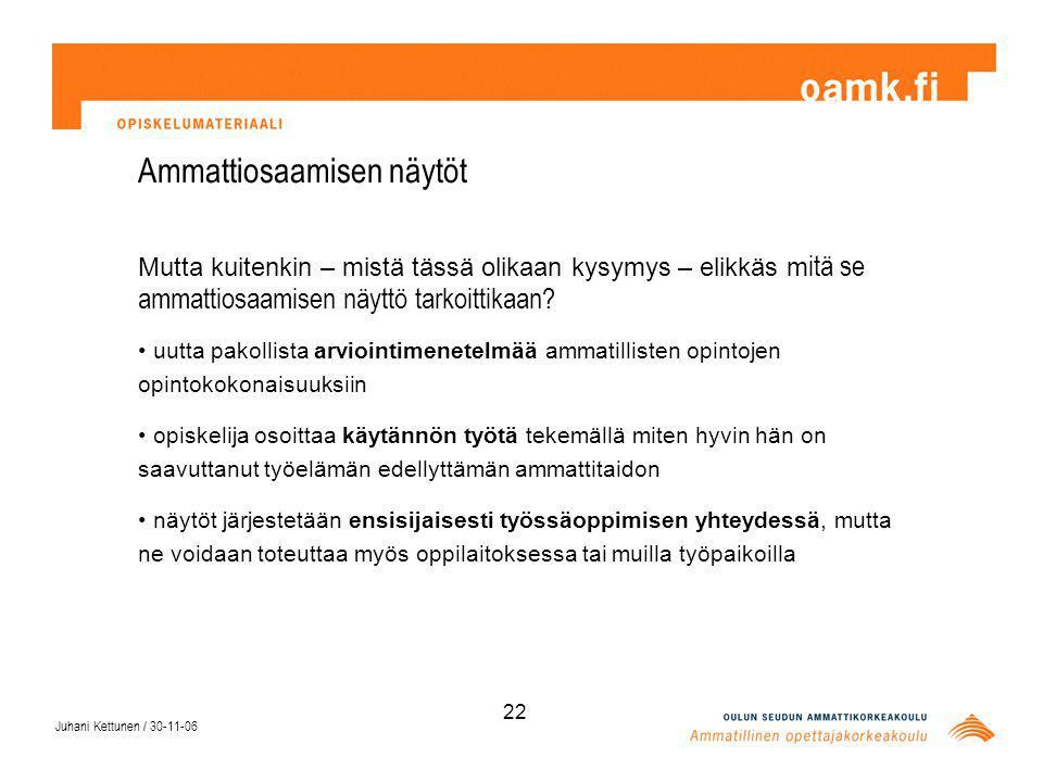 Juhani Kettunen / 30-11-06 22 Ammattiosaamisen näytöt Mutta kuitenkin – mistä tässä olikaan kysymys – elikkäs m itä se ammattiosaamisen näyttö tarkoittikaan.