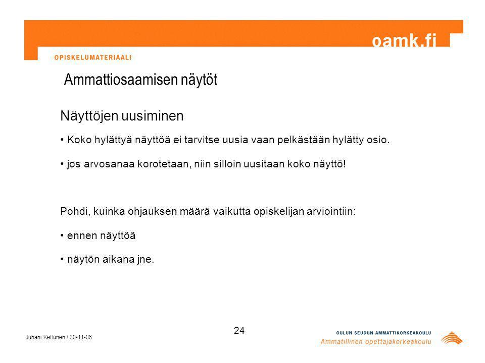 Juhani Kettunen / 30-11-06 24 Ammattiosaamisen näytöt Näyttöjen uusiminen Koko hylättyä näyttöä ei tarvitse uusia vaan pelkästään hylätty osio.