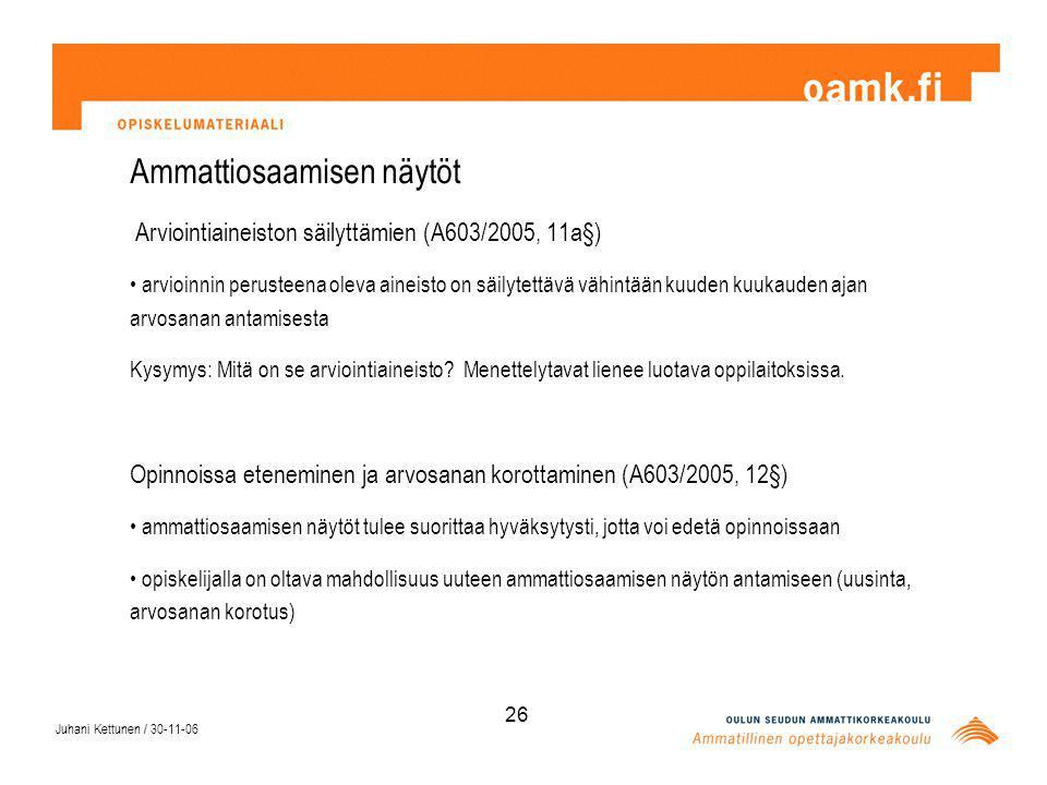 Juhani Kettunen / 30-11-06 26 Ammattiosaamisen näytöt Arviointiaineiston säilyttämien (A603/2005, 11a§) arvioinnin perusteena oleva aineisto on säilytettävä vähintään kuuden kuukauden ajan arvosanan antamisesta Kysymys: Mitä on se arviointiaineisto.