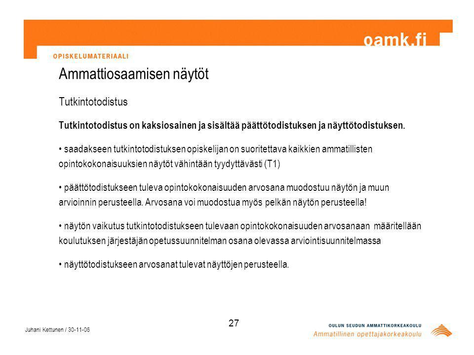 Juhani Kettunen / 30-11-06 27 Ammattiosaamisen näytöt Tutkintotodistus Tutkintotodistus on kaksiosainen ja sisältää päättötodistuksen ja näyttötodistuksen.
