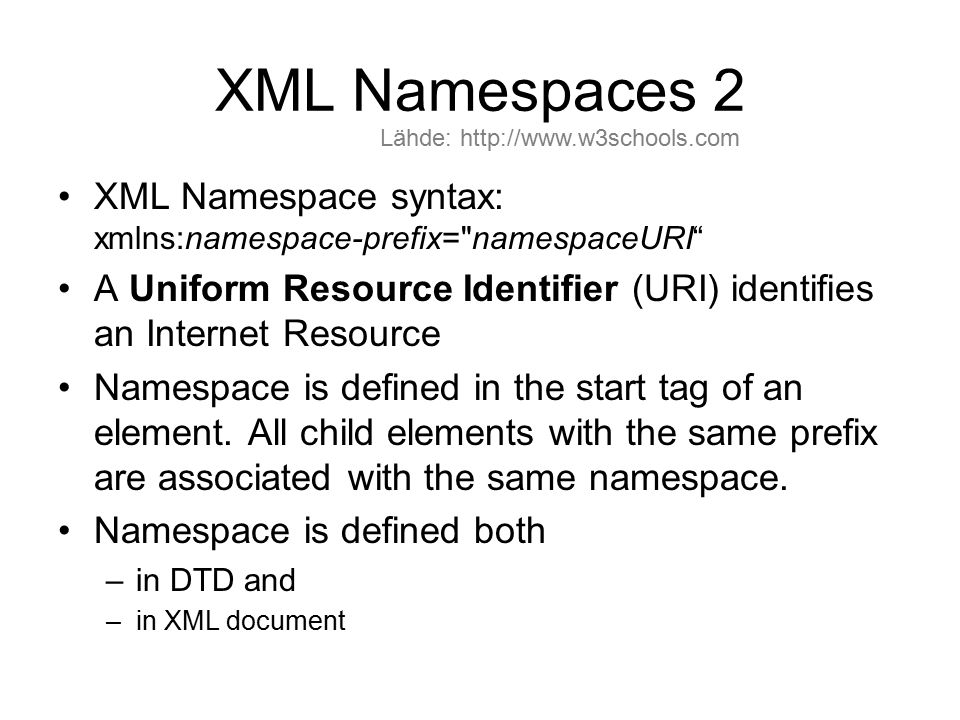 XML Namespaces 2 XML Namespace syntax: xmlns:namespace-prefix= namespaceURI A Uniform Resource Identifier (URI) identifies an Internet Resource Namespace is defined in the start tag of an element.