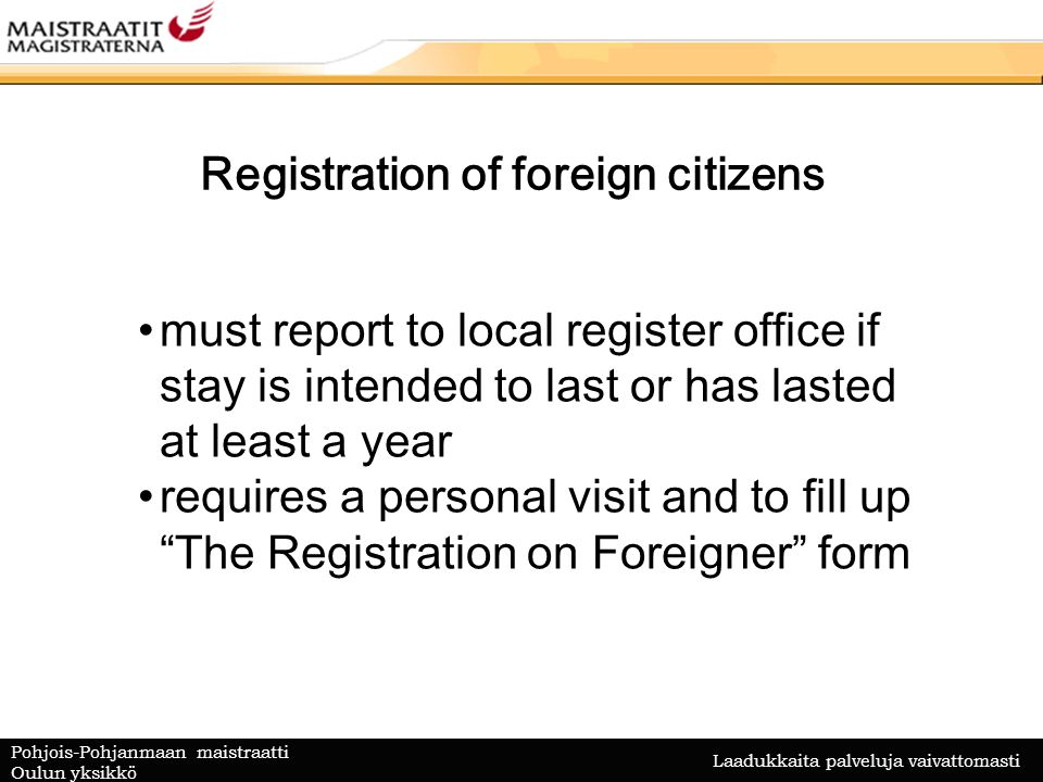Laadukkaita palveluja vaivattomasti Pohjois-Pohjanmaan maistraatti Oulun yksikkö Registration of foreign citizens must report to local register office if stay is intended to last or has lasted at least a year requires a personal visit and to fill up The Registration on Foreigner form