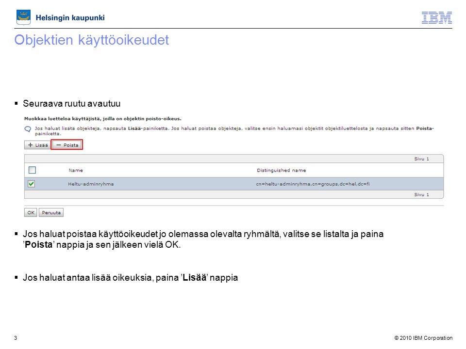 © 2010 IBM Corporation3 Objektien käyttöoikeudet  Seuraava ruutu avautuu  Jos haluat poistaa käyttöoikeudet jo olemassa olevalta ryhmältä, valitse se listalta ja paina 'Poista' nappia ja sen jälkeen vielä OK.