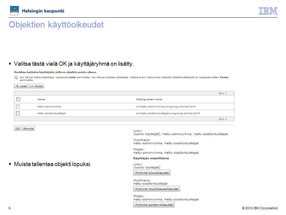 © 2010 IBM Corporation5 Objektien käyttöoikeudet  Valitse tästä vielä OK ja käyttäjäryhmä on lisätty.