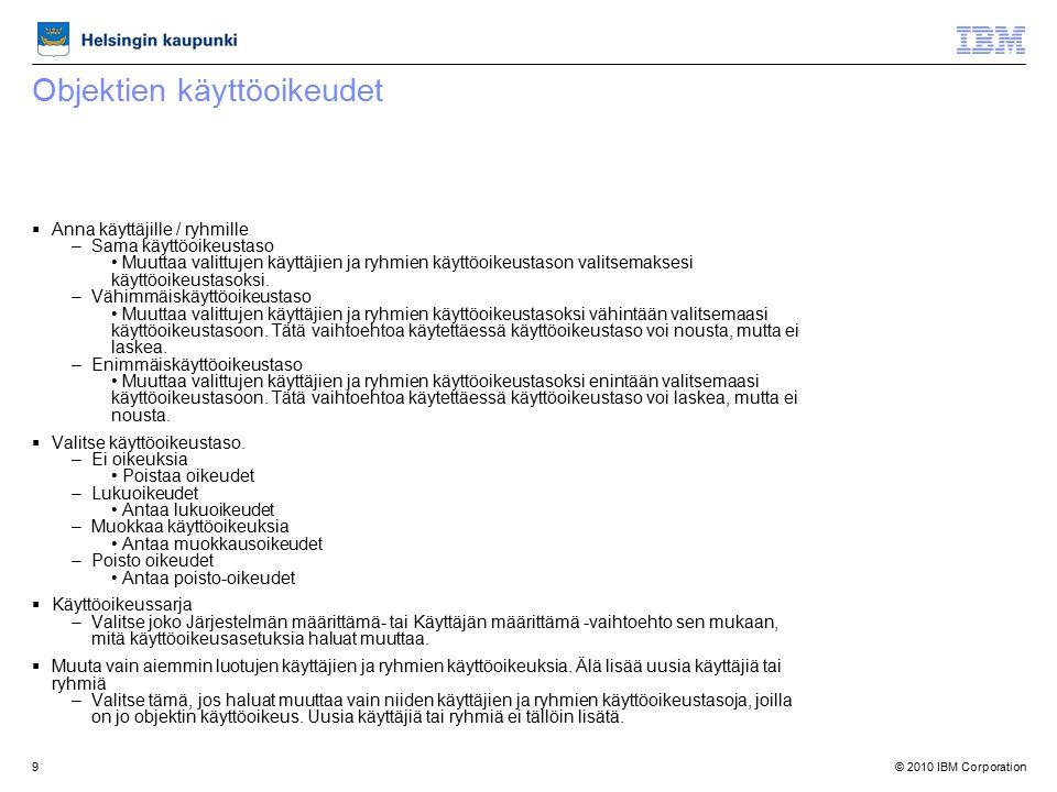 © 2010 IBM Corporation9 Objektien käyttöoikeudet  Anna käyttäjille / ryhmille –Sama käyttöoikeustaso Muuttaa valittujen käyttäjien ja ryhmien käyttöoikeustason valitsemaksesi käyttöoikeustasoksi.