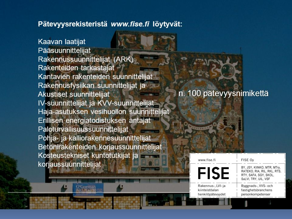 Pätevyysrekisteristä www.fise.fi löytyvät: Kaavan laatijat Pääsuunnittelijat Rakennussuunnittelijat (ARK) Rakenteiden tarkastajat Kantavien rakenteiden suunnittelijat Rakennusfysiikan suunnittelijat ja Akustiset suunnittelijat IV-suunnittelijat ja KVV-suunnittelijat Haja-asutuksen vesihuollon suunnittelijat Erillisen energiatodistuksen antajat Paloturvallisuussuunnittelijat Pohja- ja kalliorakennesuunnittelijat Betonirakenteiden korjaussuunnittelijat Kosteustekniset kuntotutkijat ja korjaussuunnittelijat n.