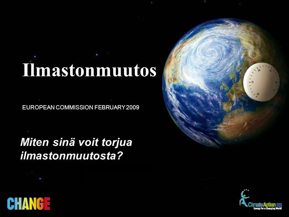 Miten sinä voit torjua ilmastonmuutosta? EUROPEAN COMMISSION FEBRUARY 2009 Ilmastonmuutos