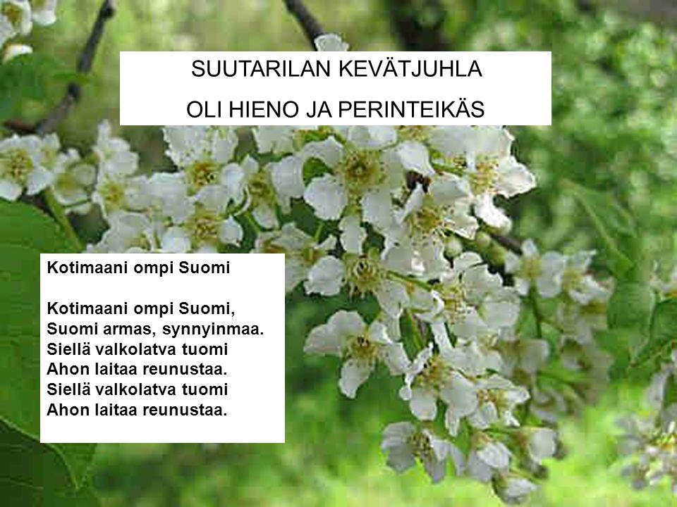 SUUTARILAN KEVÄTJUHLA OLI HIENO JA PERINTEIKÄS Kotimaani ompi Suomi Kotimaani ompi Suomi, Suomi armas, synnyinmaa.