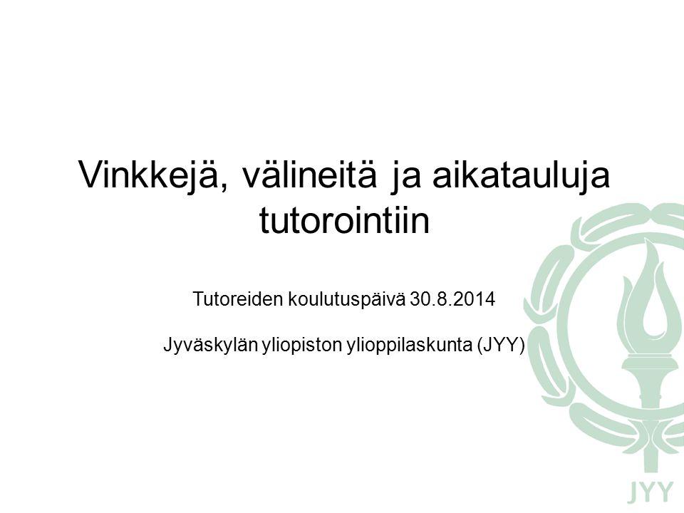 Vinkkejä, välineitä ja aikatauluja tutorointiin Tutoreiden koulutuspäivä 30.8.2014 Jyväskylän yliopiston ylioppilaskunta (JYY)
