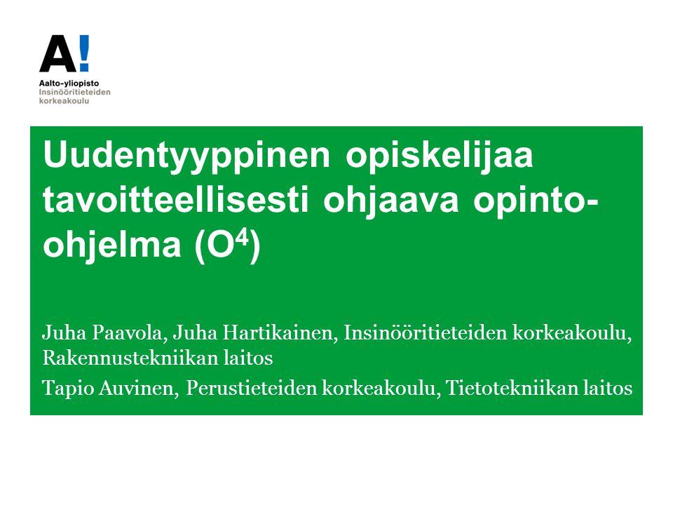 Uudentyyppinen opiskelijaa tavoitteellisesti ohjaava opinto- ohjelma (O 4 ) Juha Paavola, Juha Hartikainen, Insinööritieteiden korkeakoulu, Rakennustekniikan laitos Tapio Auvinen, Perustieteiden korkeakoulu, Tietotekniikan laitos