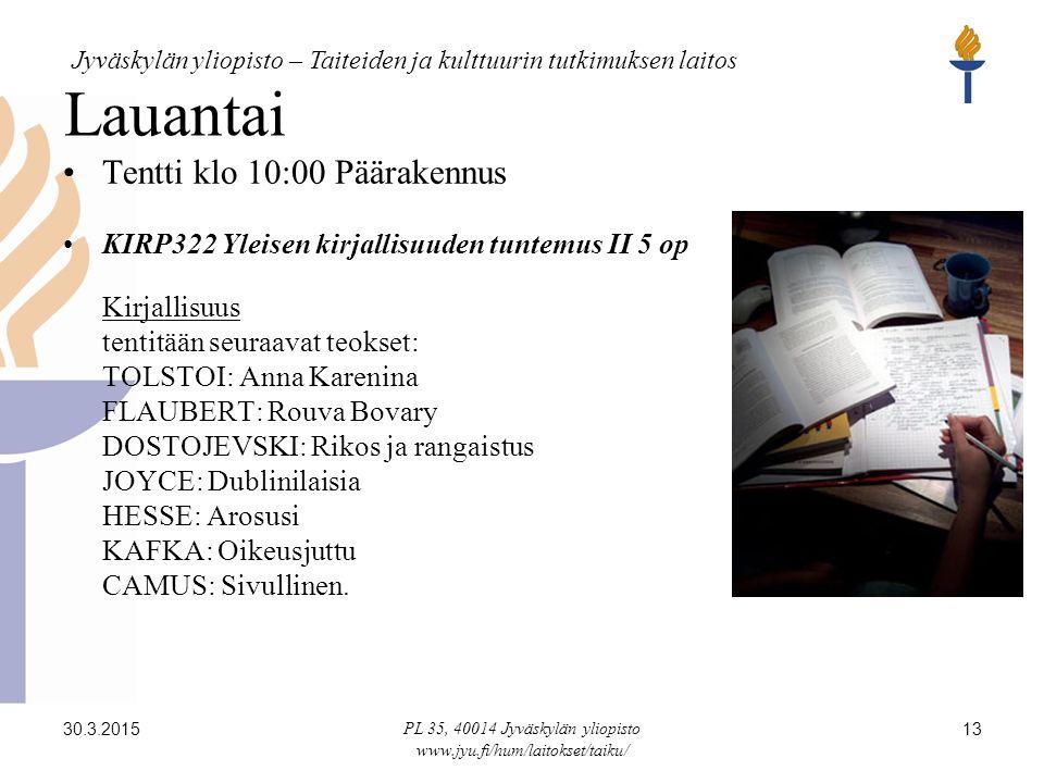 Jyväskylän yliopisto – Taiteiden ja kulttuurin tutkimuksen laitos 30.3.2015 PL 35, 40014 Jyväskylän yliopisto www.jyu.fi/hum/laitokset/taiku/ 13 Lauantai Tentti klo 10:00 Päärakennus KIRP322 Yleisen kirjallisuuden tuntemus II 5 op Kirjallisuus tentitään seuraavat teokset: TOLSTOI: Anna Karenina FLAUBERT: Rouva Bovary DOSTOJEVSKI: Rikos ja rangaistus JOYCE: Dublinilaisia HESSE: Arosusi KAFKA: Oikeusjuttu CAMUS: Sivullinen.