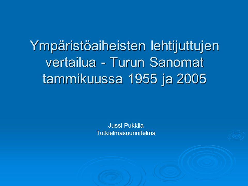 Ympäristöaiheisten lehtijuttujen vertailua - Turun Sanomat tammikuussa 1955 ja 2005 Jussi Pukkila Tutkielmasuunnitelma