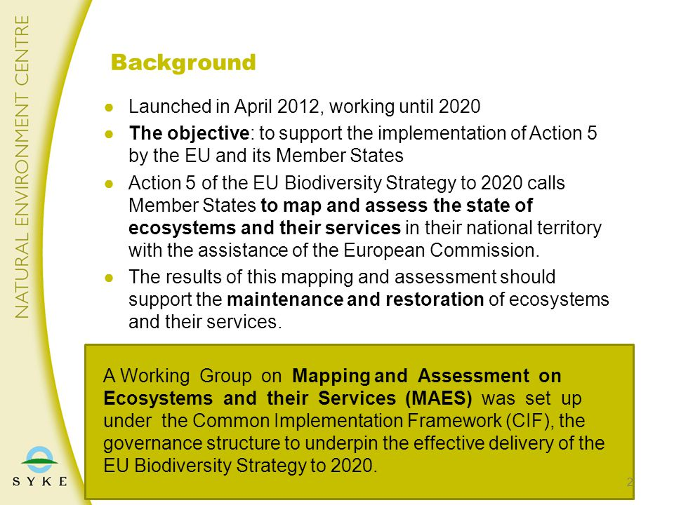 ●Launched in April 2012, working until 2020 ●The objective: to support the implementation of Action 5 by the EU and its Member States ●Action 5 of the EU Biodiversity Strategy to 2020 calls Member States to map and assess the state of ecosystems and their services in their national territory with the assistance of the European Commission.