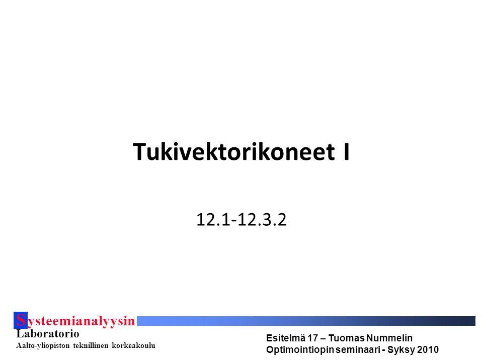 S ysteemianalyysin Laboratorio Aalto-yliopiston teknillinen korkeakoulu Esitelmä 17 – Tuomas Nummelin Optimointiopin seminaari - Syksy 2010 Tukivektorikoneet I 12.1-12.3.2