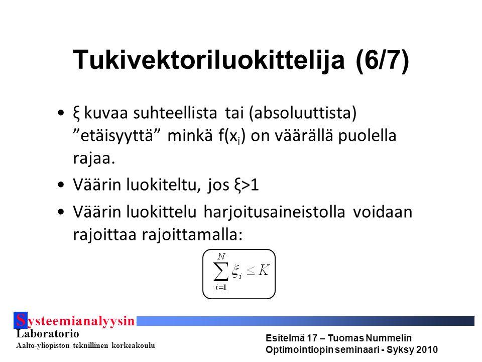 S ysteemianalyysin Laboratorio Aalto-yliopiston teknillinen korkeakoulu Esitelmä 17 – Tuomas Nummelin Optimointiopin seminaari - Syksy 2010 Tukivektoriluokittelija (6/7) ξ kuvaa suhteellista tai (absoluuttista) etäisyyttä minkä f(x i ) on väärällä puolella rajaa.