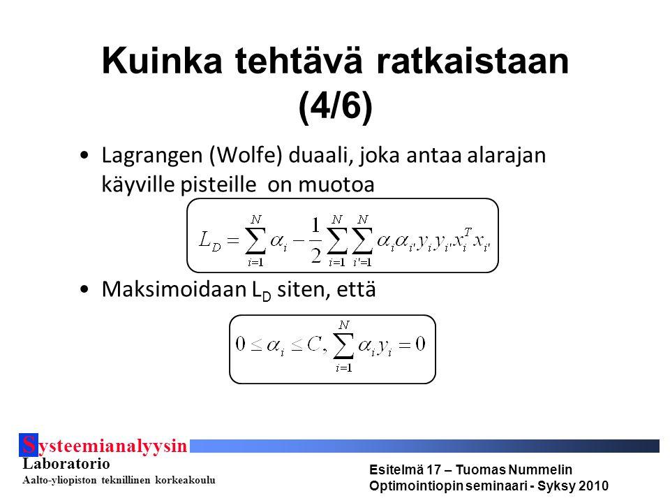 S ysteemianalyysin Laboratorio Aalto-yliopiston teknillinen korkeakoulu Esitelmä 17 – Tuomas Nummelin Optimointiopin seminaari - Syksy 2010 Kuinka tehtävä ratkaistaan (4/6) Lagrangen (Wolfe) duaali, joka antaa alarajan käyville pisteille on muotoa Maksimoidaan L D siten, että