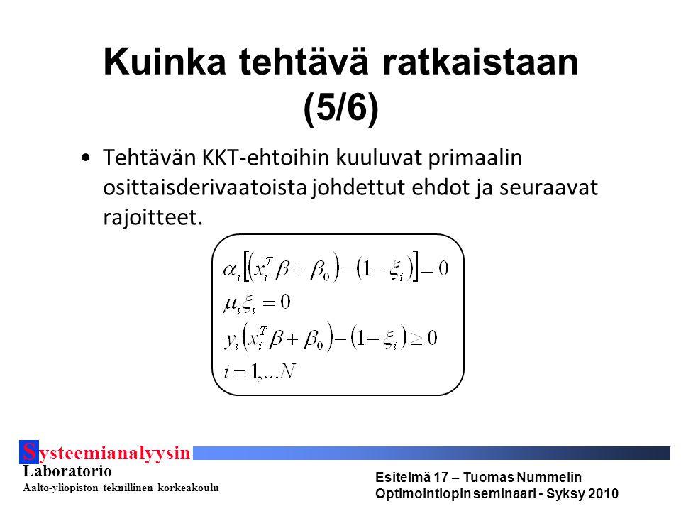 S ysteemianalyysin Laboratorio Aalto-yliopiston teknillinen korkeakoulu Esitelmä 17 – Tuomas Nummelin Optimointiopin seminaari - Syksy 2010 Kuinka tehtävä ratkaistaan (5/6) Tehtävän KKT-ehtoihin kuuluvat primaalin osittaisderivaatoista johdettut ehdot ja seuraavat rajoitteet.
