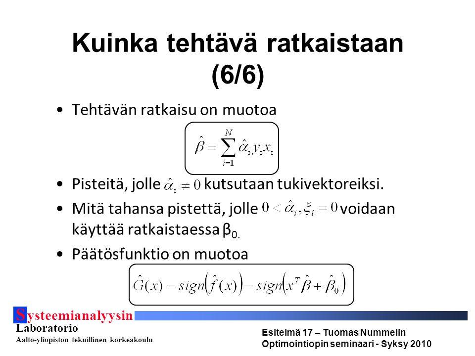 S ysteemianalyysin Laboratorio Aalto-yliopiston teknillinen korkeakoulu Esitelmä 17 – Tuomas Nummelin Optimointiopin seminaari - Syksy 2010 Kuinka tehtävä ratkaistaan (6/6) Tehtävän ratkaisu on muotoa Pisteitä, jolle kutsutaan tukivektoreiksi.