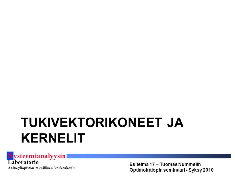 S ysteemianalyysin Laboratorio Aalto-yliopiston teknillinen korkeakoulu Esitelmä 17 – Tuomas Nummelin Optimointiopin seminaari - Syksy 2010 TUKIVEKTORIKONEET JA KERNELIT
