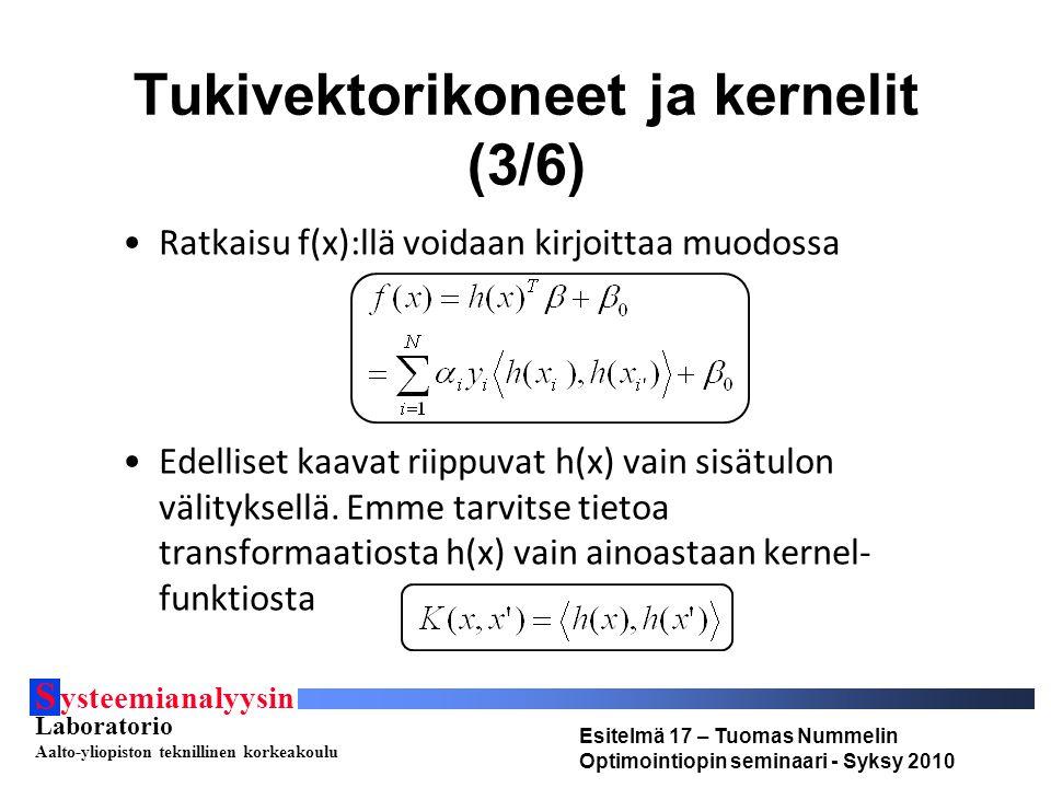 S ysteemianalyysin Laboratorio Aalto-yliopiston teknillinen korkeakoulu Esitelmä 17 – Tuomas Nummelin Optimointiopin seminaari - Syksy 2010 Tukivektorikoneet ja kernelit (3/6) Ratkaisu f(x):llä voidaan kirjoittaa muodossa Edelliset kaavat riippuvat h(x) vain sisätulon välityksellä.