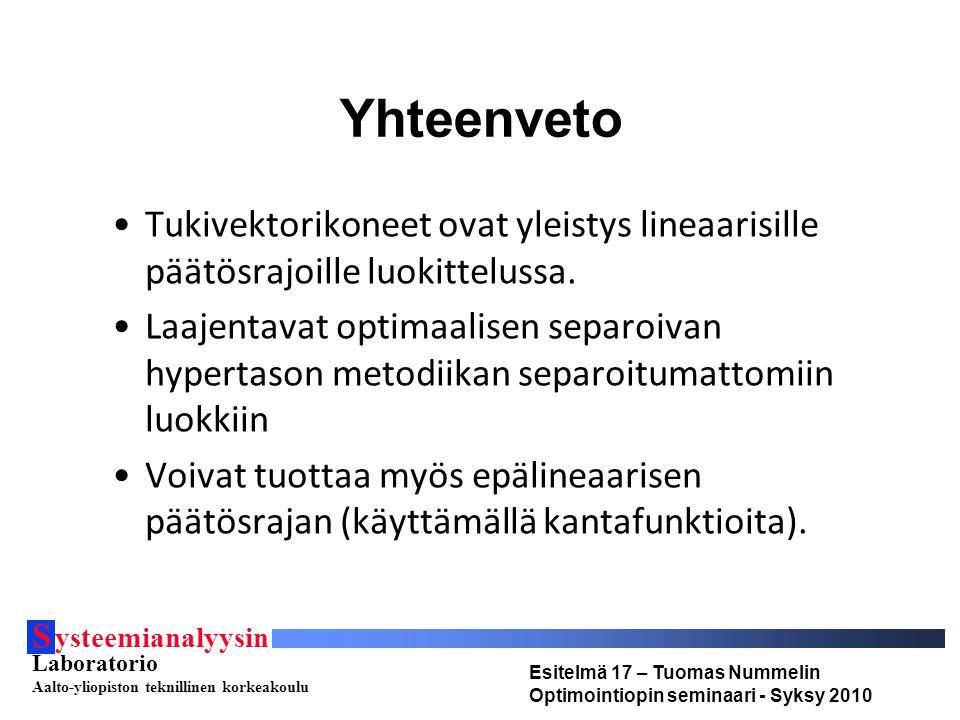 S ysteemianalyysin Laboratorio Aalto-yliopiston teknillinen korkeakoulu Esitelmä 17 – Tuomas Nummelin Optimointiopin seminaari - Syksy 2010 Yhteenveto Tukivektorikoneet ovat yleistys lineaarisille päätösrajoille luokittelussa.