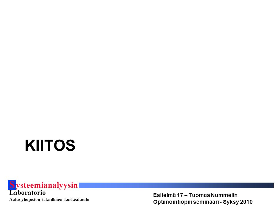 S ysteemianalyysin Laboratorio Aalto-yliopiston teknillinen korkeakoulu Esitelmä 17 – Tuomas Nummelin Optimointiopin seminaari - Syksy 2010 KIITOS