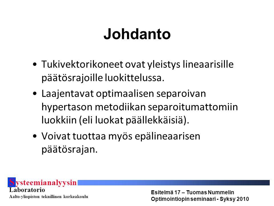 S ysteemianalyysin Laboratorio Aalto-yliopiston teknillinen korkeakoulu Esitelmä 17 – Tuomas Nummelin Optimointiopin seminaari - Syksy 2010 Johdanto Tukivektorikoneet ovat yleistys lineaarisille päätösrajoille luokittelussa.
