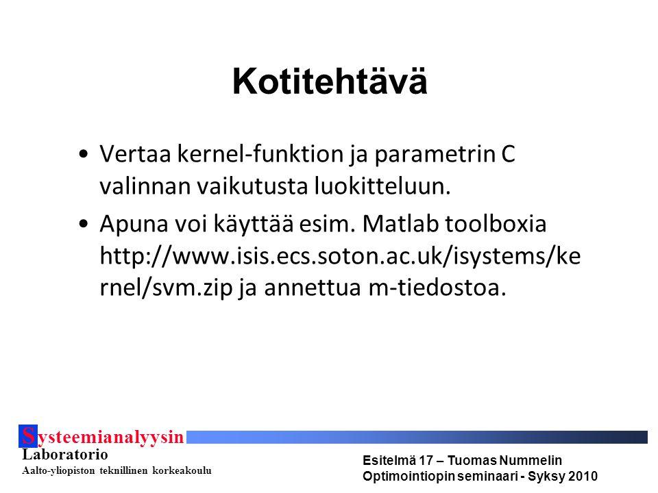 S ysteemianalyysin Laboratorio Aalto-yliopiston teknillinen korkeakoulu Esitelmä 17 – Tuomas Nummelin Optimointiopin seminaari - Syksy 2010 Kotitehtävä Vertaa kernel-funktion ja parametrin C valinnan vaikutusta luokitteluun.