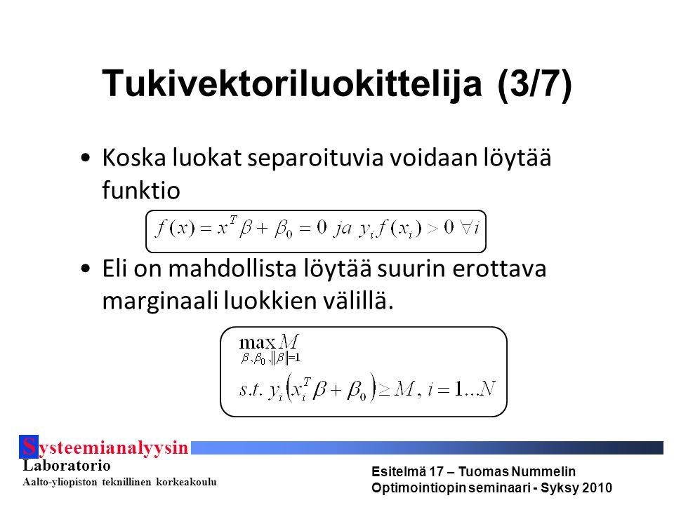 S ysteemianalyysin Laboratorio Aalto-yliopiston teknillinen korkeakoulu Esitelmä 17 – Tuomas Nummelin Optimointiopin seminaari - Syksy 2010 Tukivektoriluokittelija (3/7) Koska luokat separoituvia voidaan löytää funktio Eli on mahdollista löytää suurin erottava marginaali luokkien välillä.