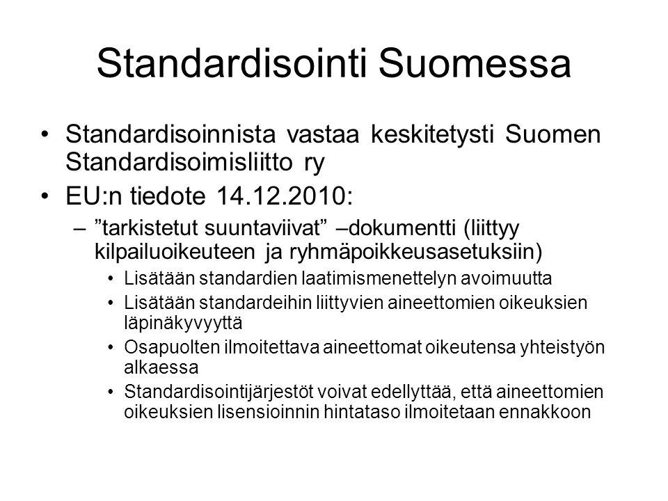 Standardisointi Suomessa Standardisoinnista vastaa keskitetysti Suomen Standardisoimisliitto ry EU:n tiedote 14.12.2010: – tarkistetut suuntaviivat –dokumentti (liittyy kilpailuoikeuteen ja ryhmäpoikkeusasetuksiin) Lisätään standardien laatimismenettelyn avoimuutta Lisätään standardeihin liittyvien aineettomien oikeuksien läpinäkyvyyttä Osapuolten ilmoitettava aineettomat oikeutensa yhteistyön alkaessa Standardisointijärjestöt voivat edellyttää, että aineettomien oikeuksien lisensioinnin hintataso ilmoitetaan ennakkoon