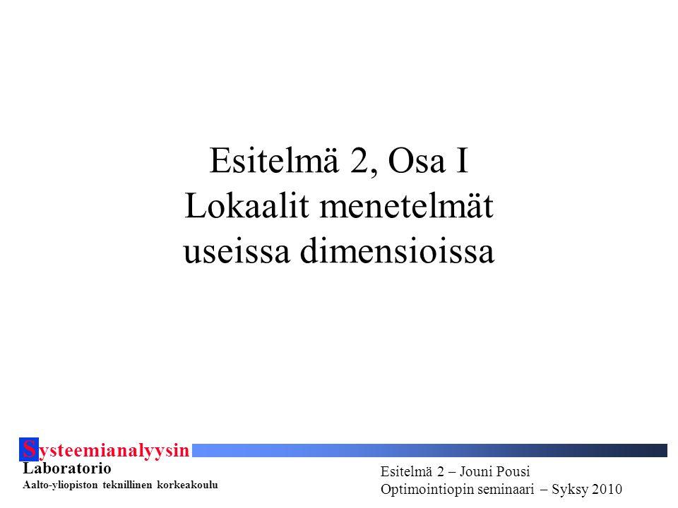 S ysteemianalyysin Laboratorio Aalto-yliopiston teknillinen korkeakoulu Esitelmä # - Esitelmöijän nimi Optimointiopin seminaari - Syksy 2010 Esitelmä 2 – Jouni Pousi Optimointiopin seminaari – Syksy 2010 Esitelmä 2 – Jouni Pousi Optimointiopin seminaari – Syksy 2010 Esitelmä 2, Osa I Lokaalit menetelmät useissa dimensioissa