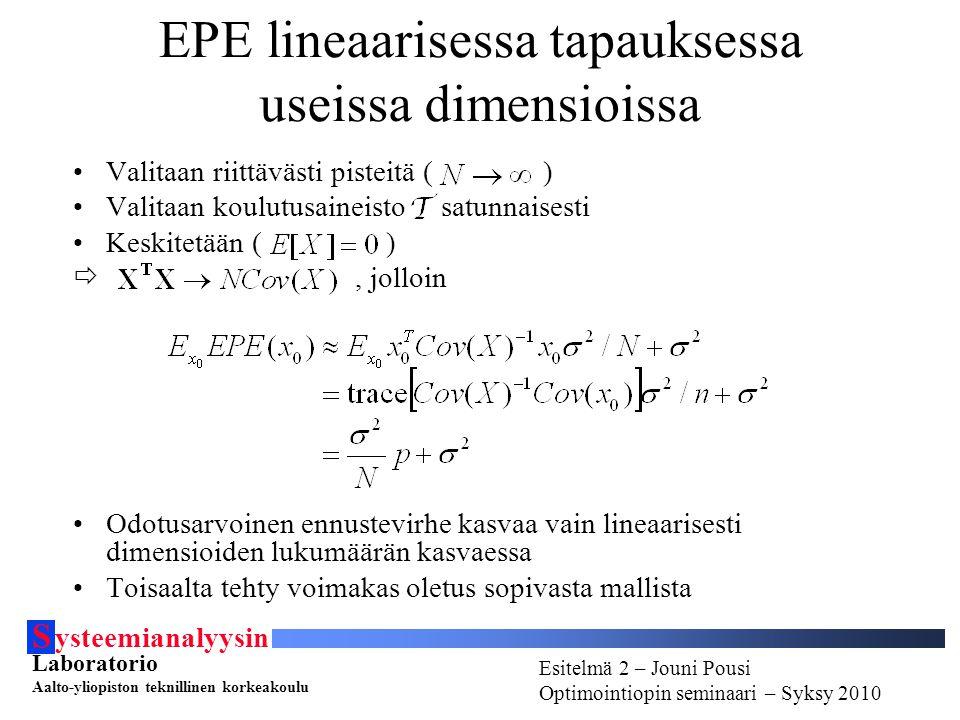 S ysteemianalyysin Laboratorio Aalto-yliopiston teknillinen korkeakoulu Esitelmä # - Esitelmöijän nimi Optimointiopin seminaari - Syksy 2010 Esitelmä 2 – Jouni Pousi Optimointiopin seminaari – Syksy 2010 EPE lineaarisessa tapauksessa useissa dimensioissa Valitaan riittävästi pisteitä ( ) Valitaan koulutusaineisto satunnaisesti Keskitetään ( ) , jolloin Odotusarvoinen ennustevirhe kasvaa vain lineaarisesti dimensioiden lukumäärän kasvaessa Toisaalta tehty voimakas oletus sopivasta mallista