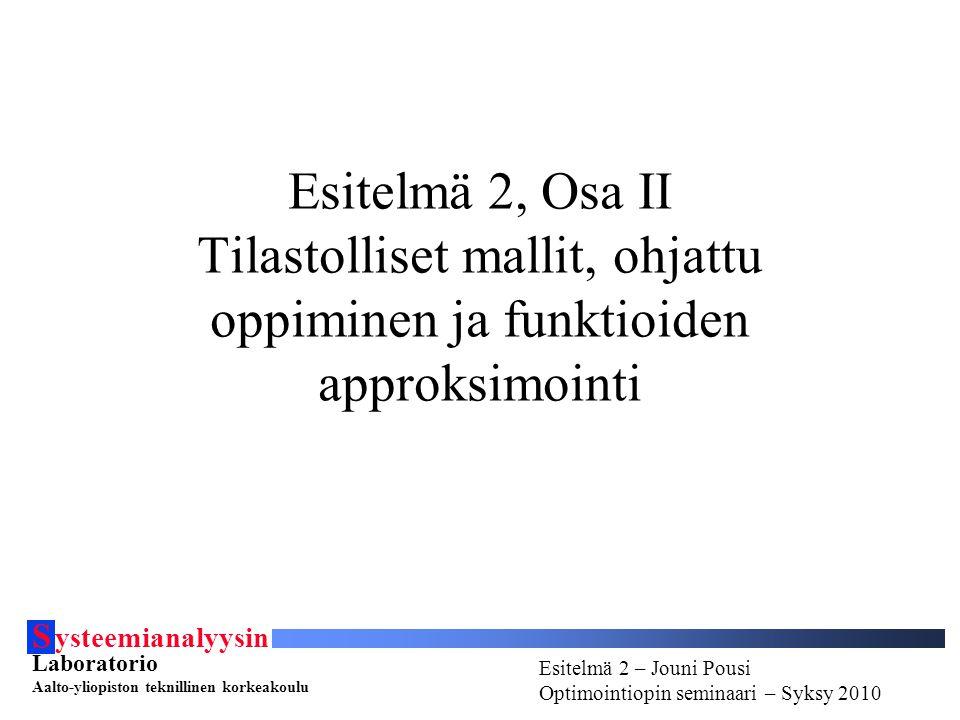 S ysteemianalyysin Laboratorio Aalto-yliopiston teknillinen korkeakoulu Esitelmä # - Esitelmöijän nimi Optimointiopin seminaari - Syksy 2010 Esitelmä 2 – Jouni Pousi Optimointiopin seminaari – Syksy 2010 Esitelmä 2 – Jouni Pousi Optimointiopin seminaari – Syksy 2010 Esitelmä 2, Osa II Tilastolliset mallit, ohjattu oppiminen ja funktioiden approksimointi